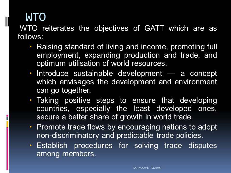 WTO WTO reiterates the objectives of GATT which are as follows: Raising standard of living and income, promoting full employment, expanding production and trade, and optimum utilisation of world resources.