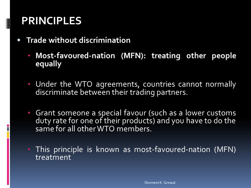 Trade without discrimination Most-favoured-nation (MFN): treating other people equally Under the WTO agreements, countries cannot normally discriminate between their trading partners.