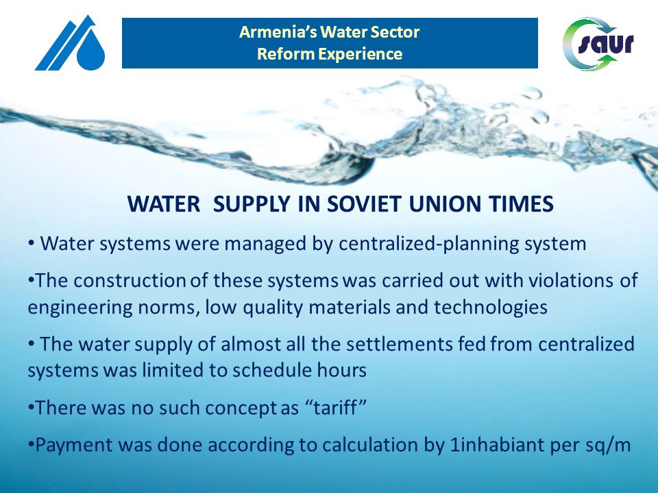 WATER SUPPLY IN POST-SOVIET UNION TIMES As of independence of Republic of Armenia, intensive rehabilitation reforms started in water systems management Linked with development programs, the Water Code was created in early 2000 Water-metering concept has started, tariffs were established Investment projects started everywhere in Armenia through international donor funds International operators were invited for management of water systems, first in Yerevan than for Armenian Water Company (2005) Parallel to water systems management reforms, development programs started in sewerage treatment systems Armenias Water Sector Reform Experience