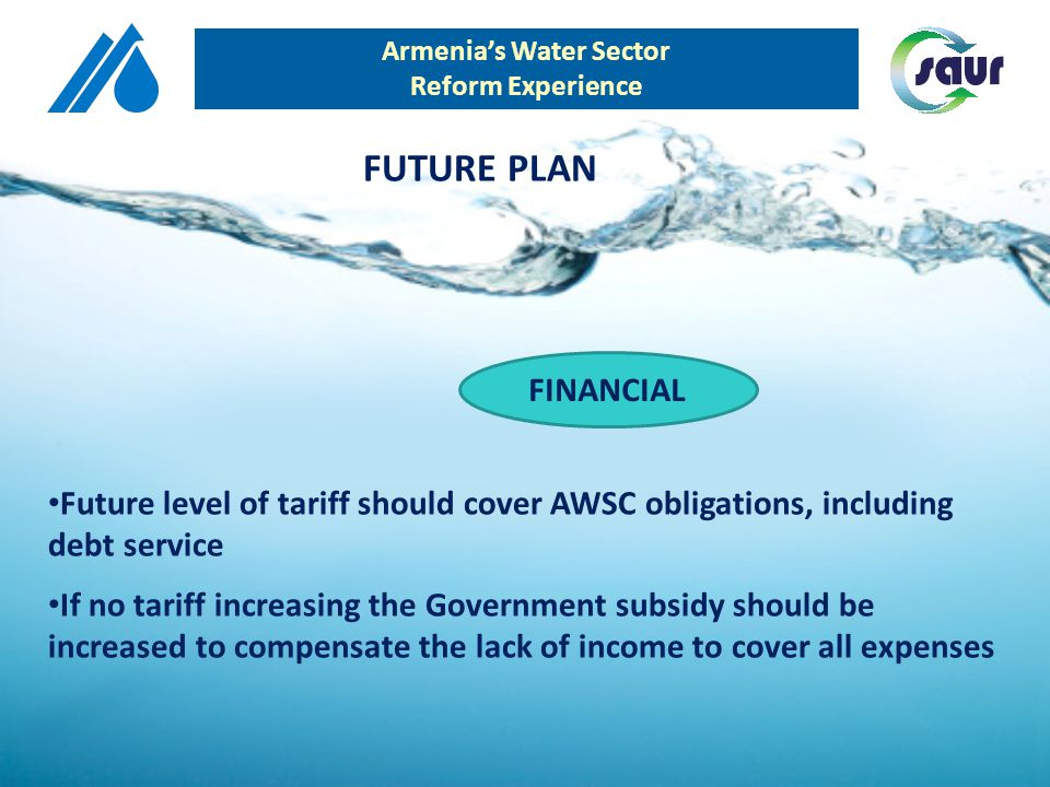 Armenias Water Sector Reform Experience FINANCIAL Future level of tariff should cover AWSC obligations, including debt service If no tariff increasing