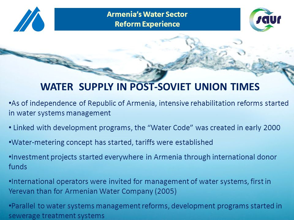 Number of water supply hours 6 hours(average) Electricity/Income ratio 72 % Installed water meters 30% NEED FOR INVESTMENT 1 billion USD SITUATION BEFORE MANAGEMENT CONTRACT Armenias Water Sector Reform Experience