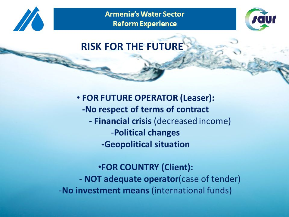 Armenias Water Sector Reform Experience FOR FUTURE OPERATOR (Leaser): -No respect of terms of contract - Financial crisis (decreased income) -Politica