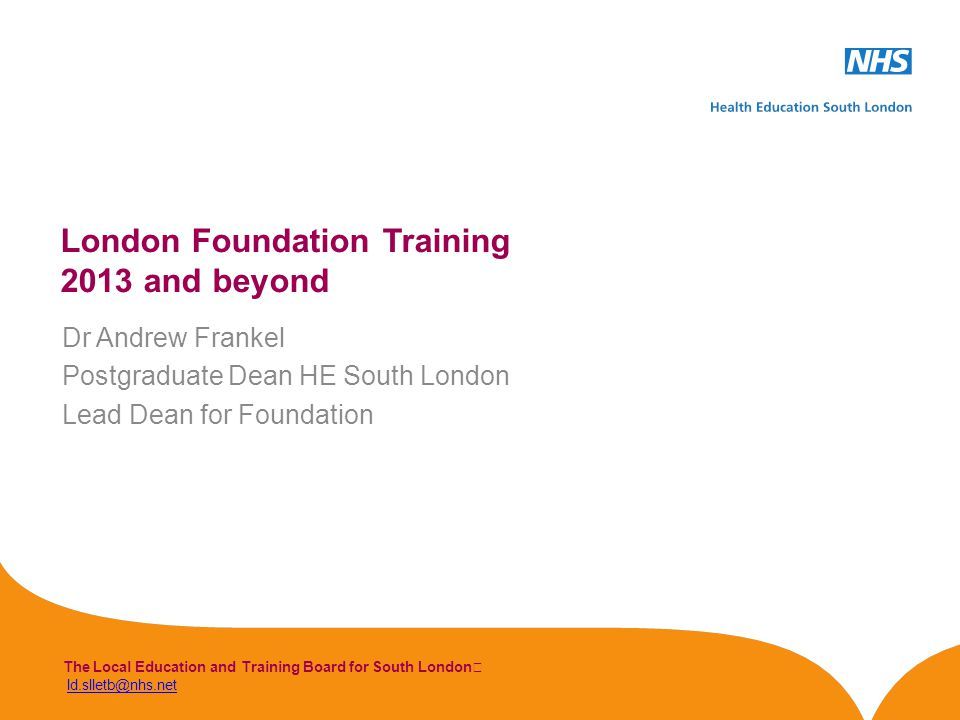 The Local Education and Training Board for South London ld.slletb@nhs.netld.slletb@nhs.net London Foundation Training 2013 and beyond Dr Andrew Frankel Postgraduate Dean HE South London Lead Dean for Foundation