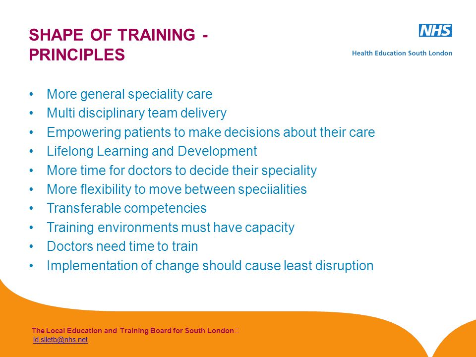 The Local Education and Training Board for South London ld.slletb@nhs.netld.slletb@nhs.net More general speciality care Multi disciplinary team delivery Empowering patients to make decisions about their care Lifelong Learning and Development More time for doctors to decide their speciality More flexibility to move between speciialities Transferable competencies Training environments must have capacity Doctors need time to train Implementation of change should cause least disruption SHAPE OF TRAINING - PRINCIPLES