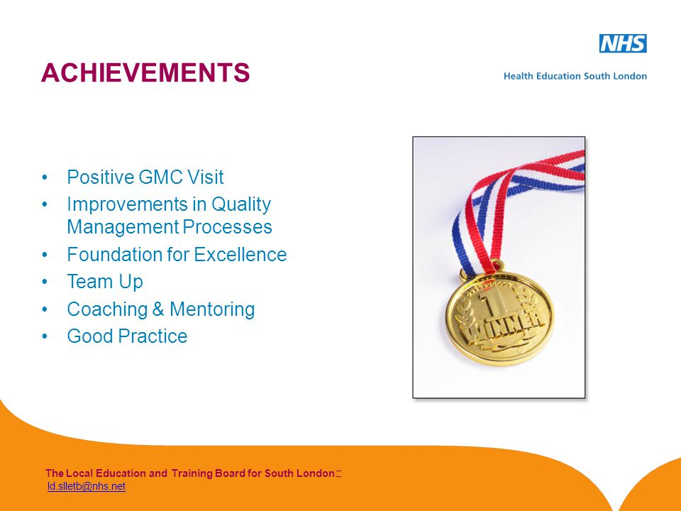 The Local Education and Training Board for South London ld.slletb@nhs.netld.slletb@nhs.net ACHIEVEMENTS Positive GMC Visit Improvements in Quality Management Processes Foundation for Excellence Team Up Coaching & Mentoring Good Practice