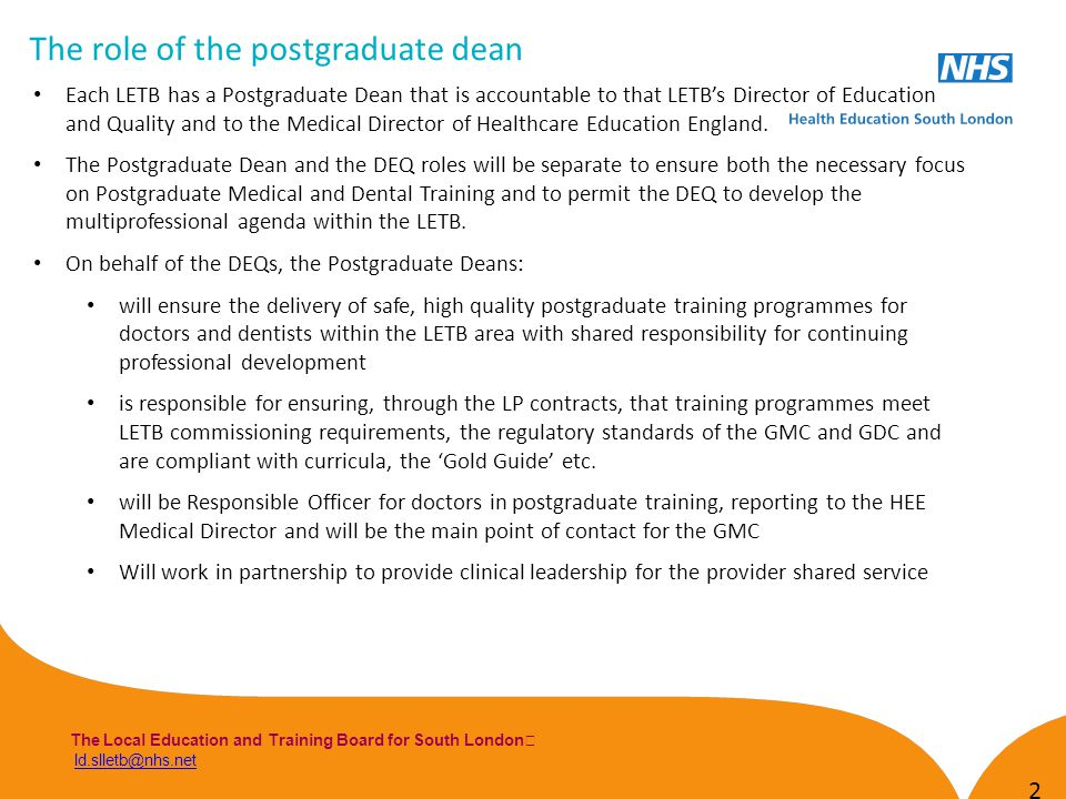 The Local Education and Training Board for South London ld.slletb@nhs.netld.slletb@nhs.net The role of the postgraduate dean 2 Each LETB has a Postgraduate Dean that is accountable to that LETBs Director of Education and Quality and to the Medical Director of Healthcare Education England.