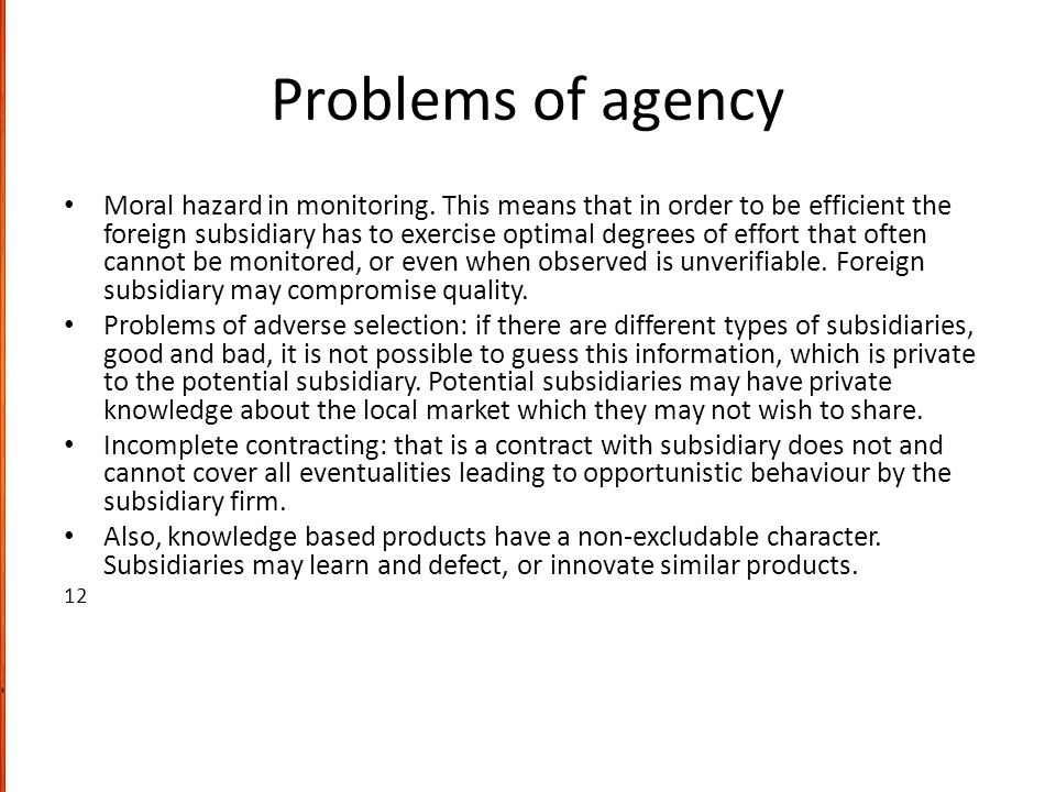 Problems of agency Moral hazard in monitoring. This means that in order to be efficient the foreign subsidiary has to exercise optimal degrees of effo