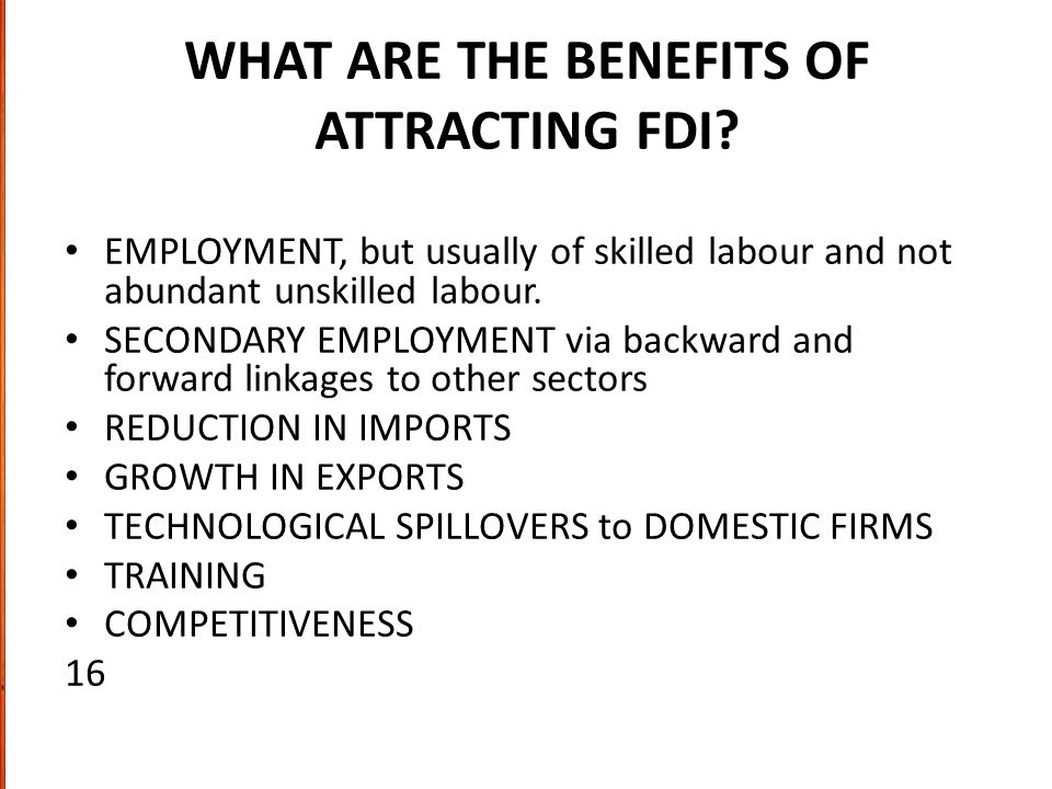 WHAT ARE THE BENEFITS OF ATTRACTING FDI? EMPLOYMENT, but usually of skilled labour and not abundant unskilled labour. SECONDARY EMPLOYMENT via backwar