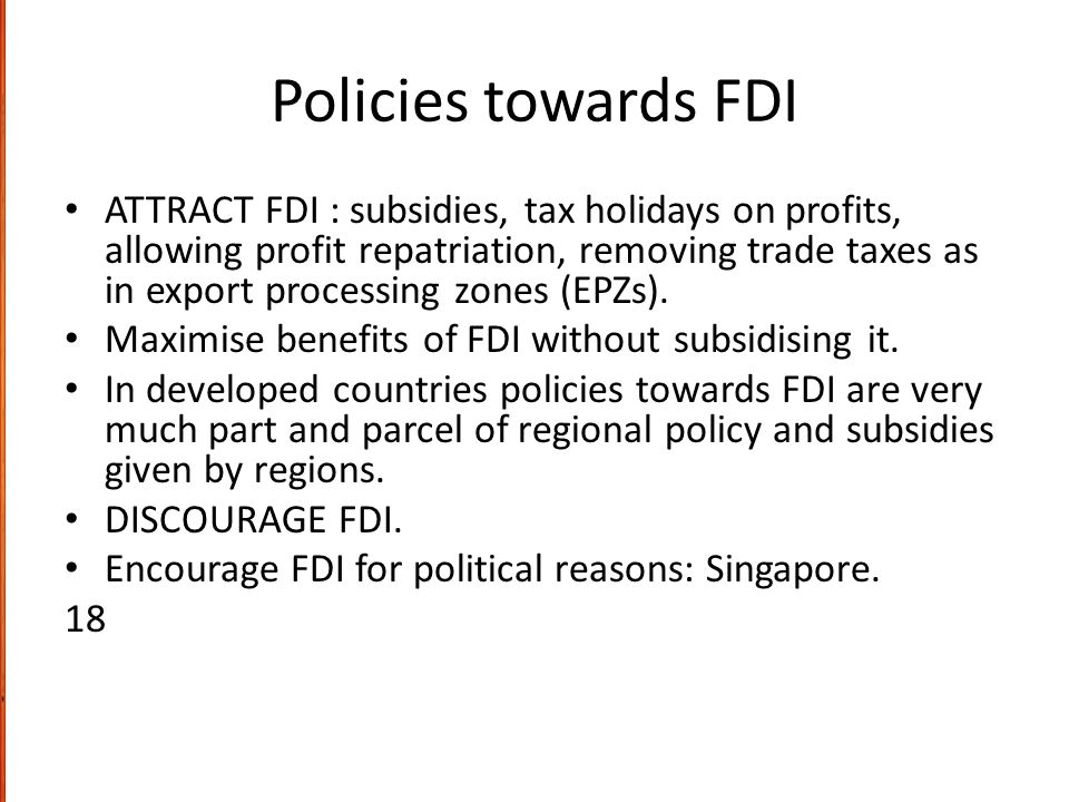 Policies towards FDI ATTRACT FDI : subsidies, tax holidays on profits, allowing profit repatriation, removing trade taxes as in export processing zone