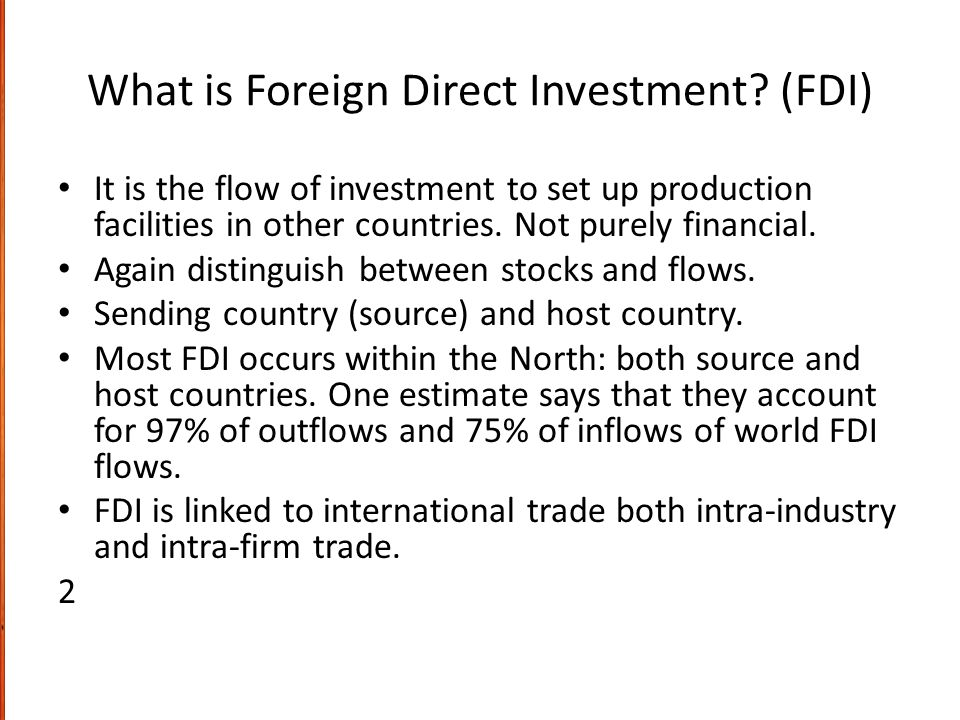What is Foreign Direct Investment? (FDI) It is the flow of investment to set up production facilities in other countries. Not purely financial. Again
