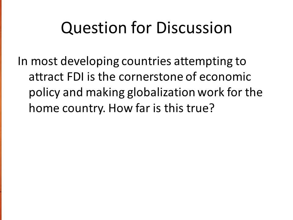 Question for Discussion In most developing countries attempting to attract FDI is the cornerstone of economic policy and making globalization work for