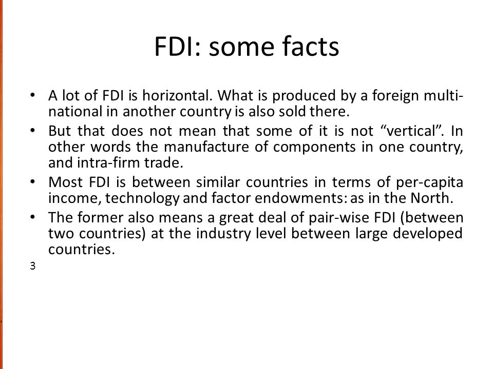 FDI: some facts A lot of FDI is horizontal. What is produced by a foreign multi- national in another country is also sold there. But that does not mea