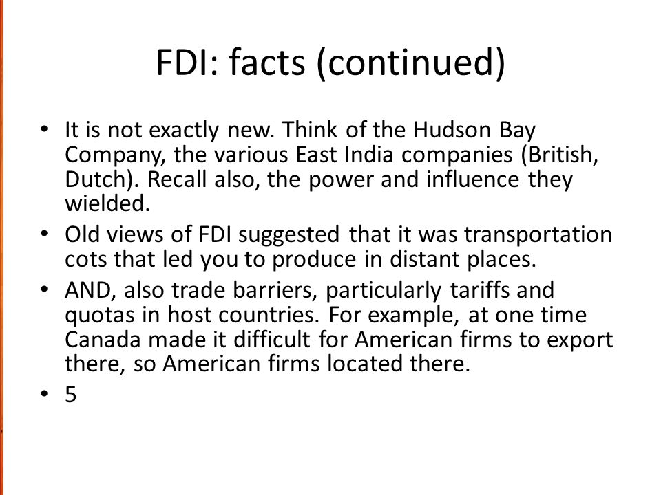 FDI: facts (continued) It is not exactly new. Think of the Hudson Bay Company, the various East India companies (British, Dutch). Recall also, the pow