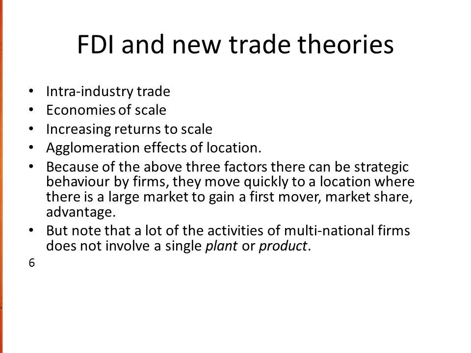FDI and new trade theories Intra-industry trade Economies of scale Increasing returns to scale Agglomeration effects of location. Because of the above
