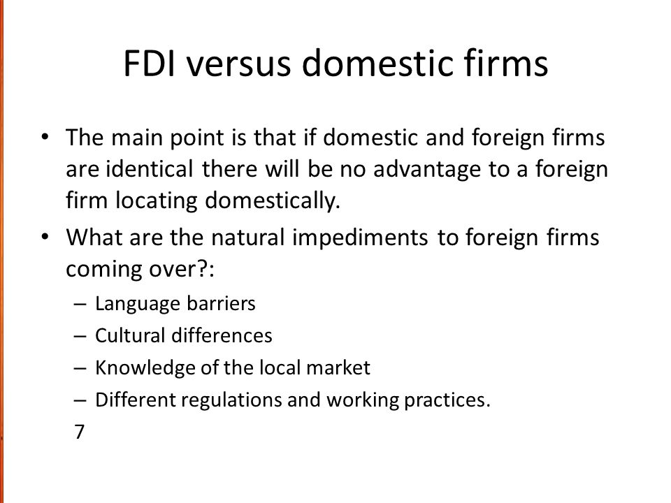 FDI versus domestic firms The main point is that if domestic and foreign firms are identical there will be no advantage to a foreign firm locating dom