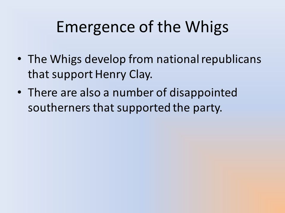 Emergence of the Whigs The Whigs develop from national republicans that support Henry Clay. There are also a number of disappointed southerners that s