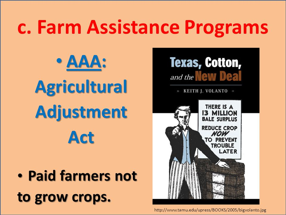 c. Farm Assistance Programs AAA: AAA:AgriculturalAdjustmentAct Paid farmers not Paid farmers not to grow crops. http://www.tamu.edu/upress/BOOKS/2005/