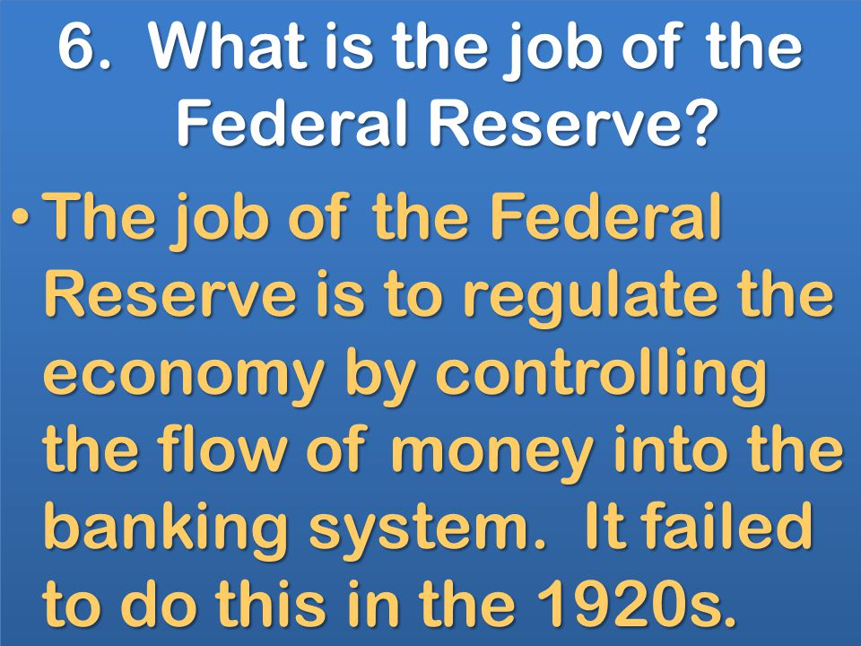 6. What is the job of the Federal Reserve.