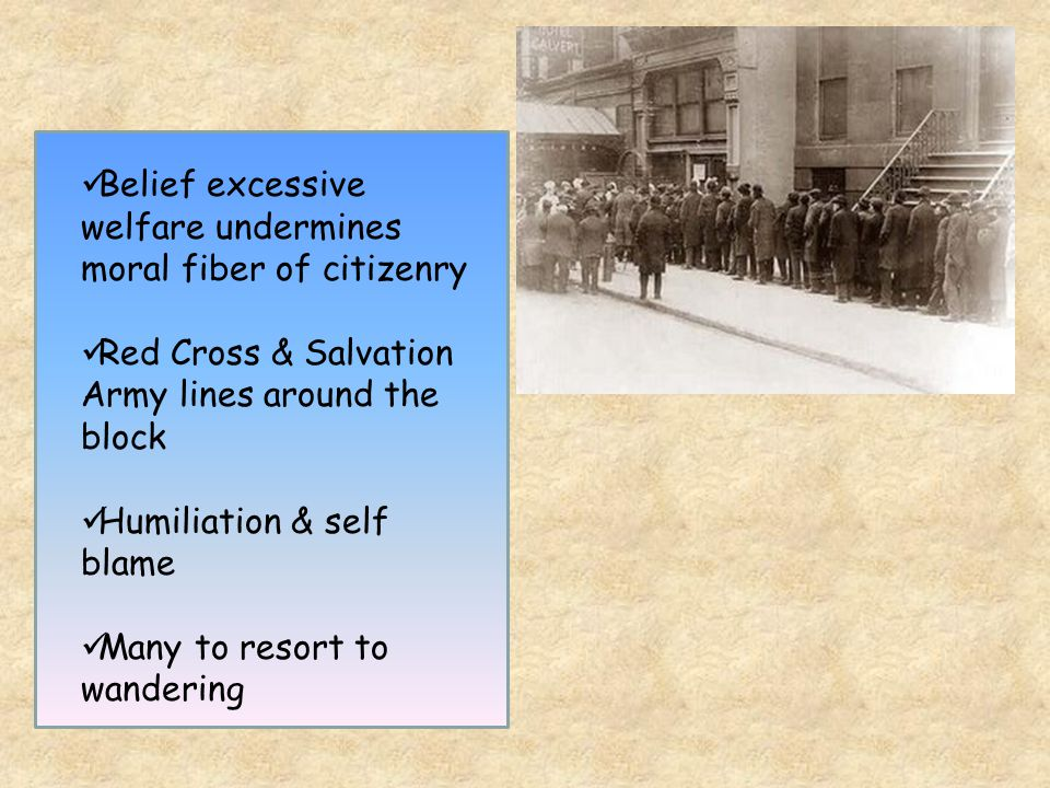 Belief excessive welfare undermines moral fiber of citizenry Red Cross & Salvation Army lines around the block Humiliation & self blame Many to resort to wandering