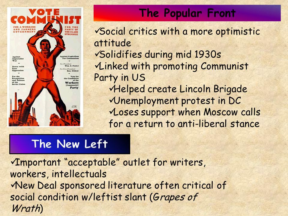 The Popular Front Social critics with a more optimistic attitude Solidifies during mid 1930s Linked with promoting Communist Party in US Helped create Lincoln Brigade Unemployment protest in DC Loses support when Moscow calls for a return to anti-liberal stance Important acceptable outlet for writers, workers, intellectuals New Deal sponsored literature often critical of social condition w/leftist slant (Grapes of Wrath)