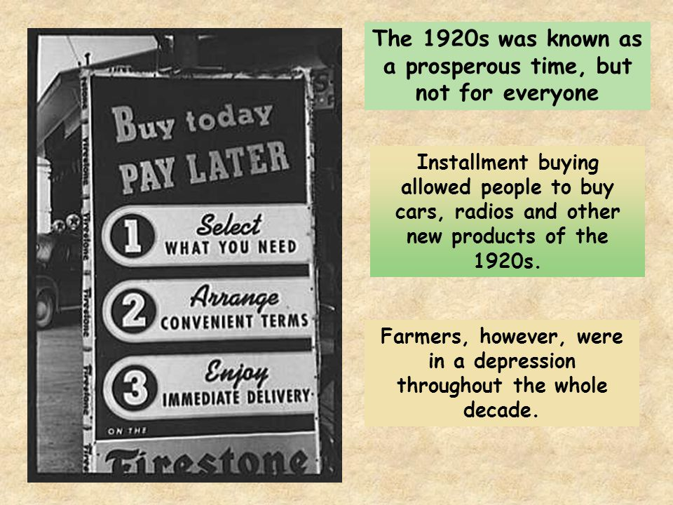 The 1920s was known as a prosperous time, but not for everyone Installment buying allowed people to buy cars, radios and other new products of the 1920s.