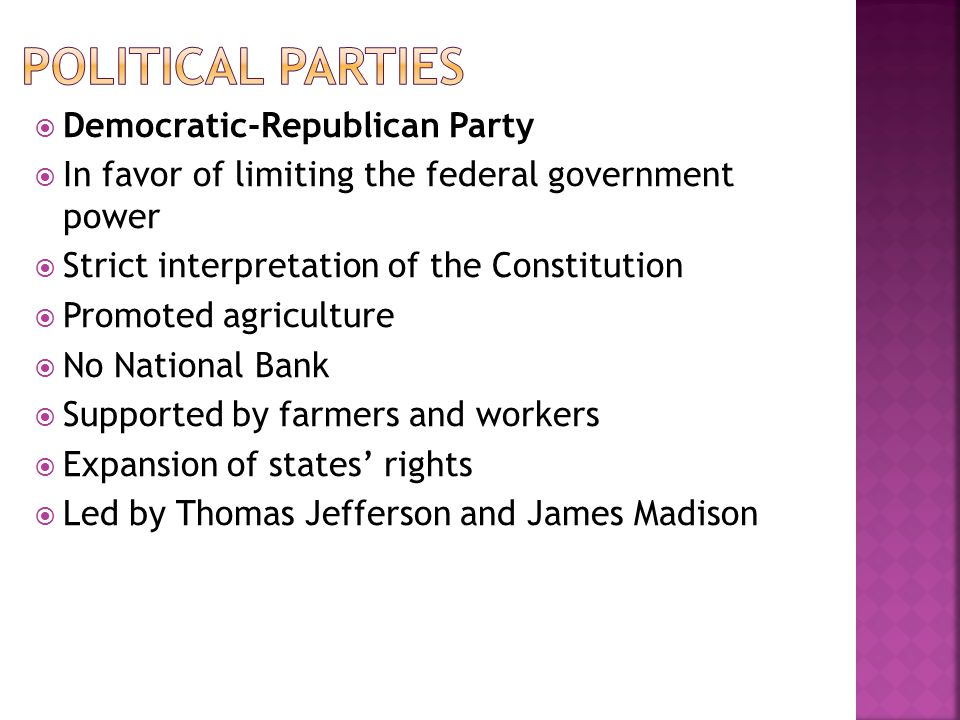 Democratic-Republican Party In favor of limiting the federal government power Strict interpretation of the Constitution Promoted agriculture No Nation