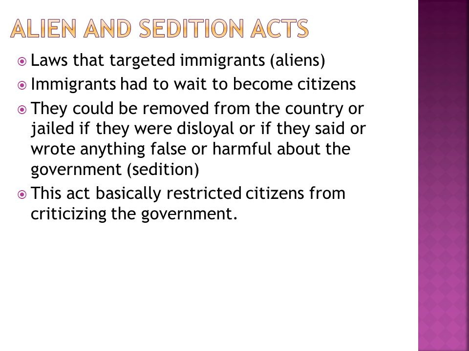 Laws that targeted immigrants (aliens) Immigrants had to wait to become citizens They could be removed from the country or jailed if they were disloya