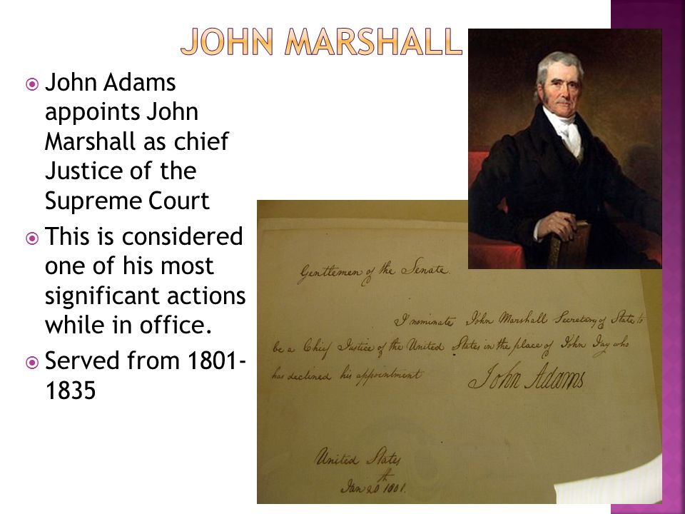 John Adams appoints John Marshall as chief Justice of the Supreme Court This is considered one of his most significant actions while in office. Served