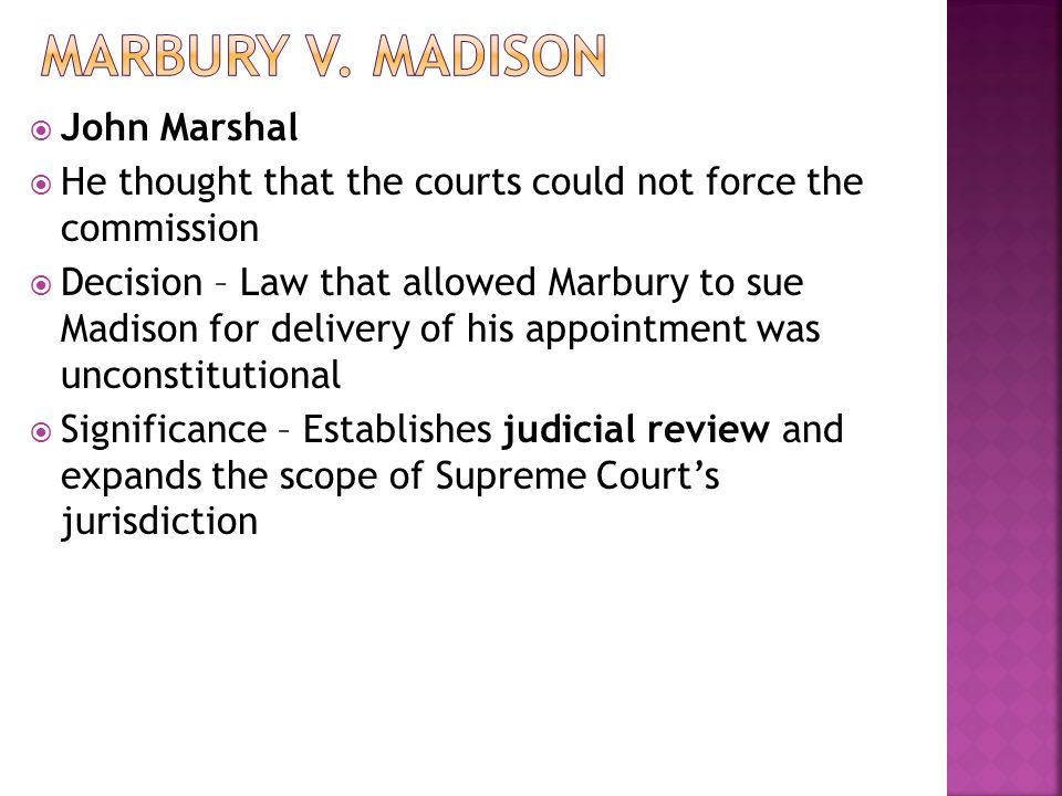 John Marshal He thought that the courts could not force the commission Decision – Law that allowed Marbury to sue Madison for delivery of his appointm