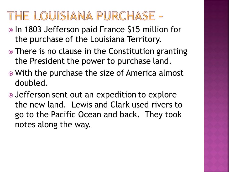In 1803 Jefferson paid France $15 million for the purchase of the Louisiana Territory. There is no clause in the Constitution granting the President t