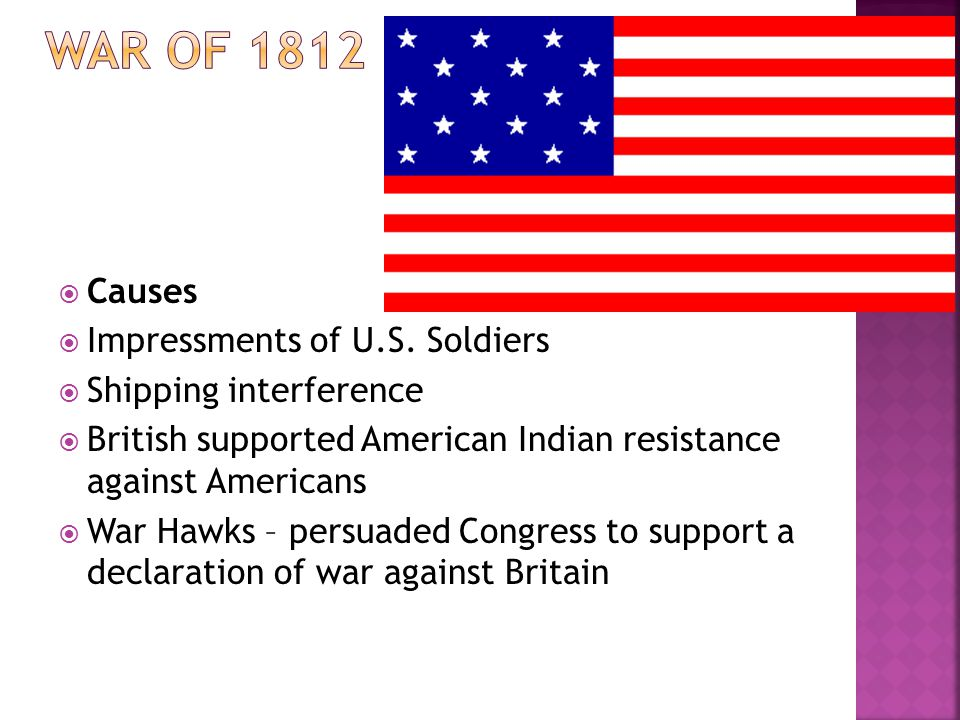 Causes Impressments of U.S. Soldiers Shipping interference British supported American Indian resistance against Americans War Hawks – persuaded Congre