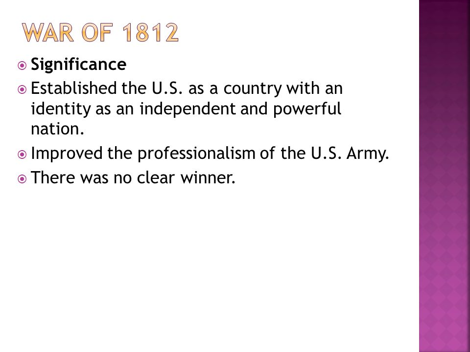Significance Established the U.S. as a country with an identity as an independent and powerful nation. Improved the professionalism of the U.S. Army.