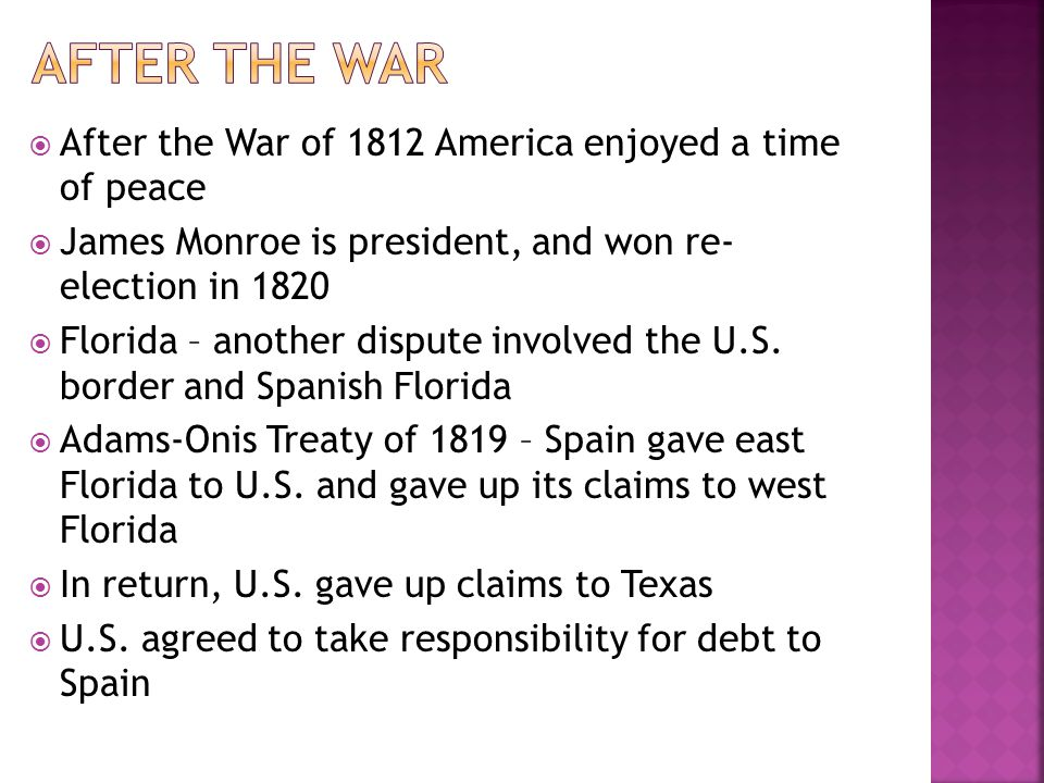 After the War of 1812 America enjoyed a time of peace James Monroe is president, and won re- election in 1820 Florida – another dispute involved the U