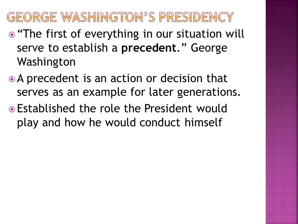 The first of everything in our situation will serve to establish a precedent. George Washington A precedent is an action or decision that serves as an