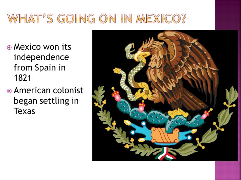 Mexico won its independence from Spain in 1821 American colonist began settling in Texas