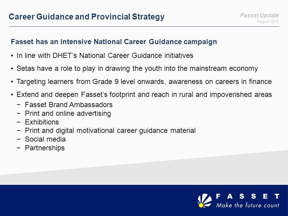 Fasset Update August 2013 Career Guidance and Provincial Strategy Fasset has an intensive National Career Guidance campaign In line with DHETs National Career Guidance initiatives Setas have a role to play in drawing the youth into the mainstream economy Targeting learners from Grade 9 level onwards, awareness on careers in finance Extend and deepen Fassets footprint and reach in rural and impoverished areas Fasset Brand Ambassadors Print and online advertising Exhibitions Print and digital motivational career guidance material Social media Partnerships