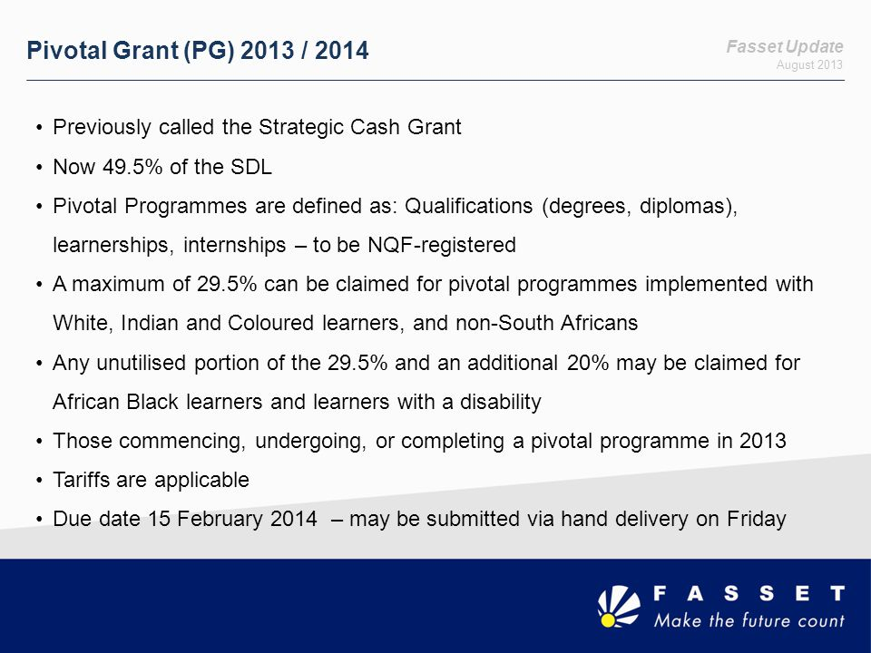 Fasset Update August 2013 Pivotal Grant (PG) 2013 / 2014 Previously called the Strategic Cash Grant Now 49.5% of the SDL Pivotal Programmes are defined as: Qualifications (degrees, diplomas), learnerships, internships – to be NQF-registered A maximum of 29.5% can be claimed for pivotal programmes implemented with White, Indian and Coloured learners, and non-South Africans Any unutilised portion of the 29.5% and an additional 20% may be claimed for African Black learners and learners with a disability Those commencing, undergoing, or completing a pivotal programme in 2013 Tariffs are applicable Due date 15 February 2014 – may be submitted via hand delivery on Friday