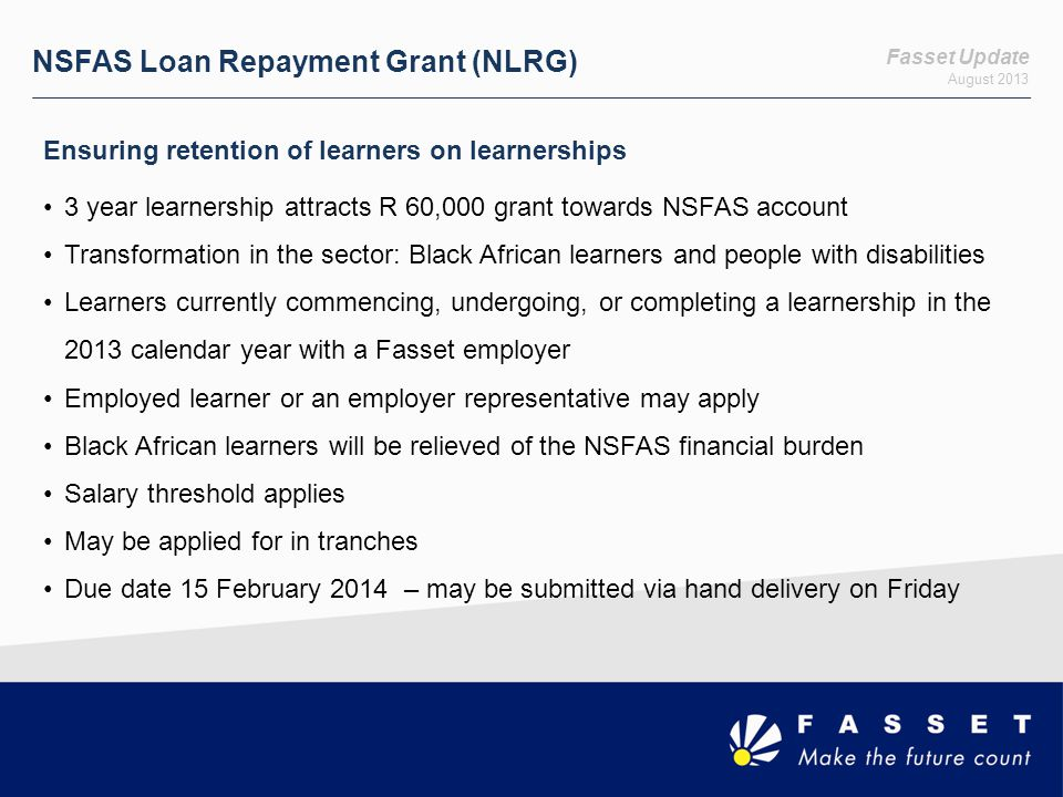 Fasset Update August 2013 NSFAS Grant Amounts LengthTariffAmount 12 (1 year)On registrationR 5,000 In month 12 of the learnershipR 25,000 24 (2 year)On registrationR 5,000 In month 6 of the 24-month learnershipR 15,000 In month 18 of the 24-month learnershipR 25,000 36 (3 year)On registrationR 5,000 In month 6 of the 36-month learnershipR 15,000 In month 18 of the 36-month learnershipR 20,000 In month 32 of the 36-month learnershipR 20,000