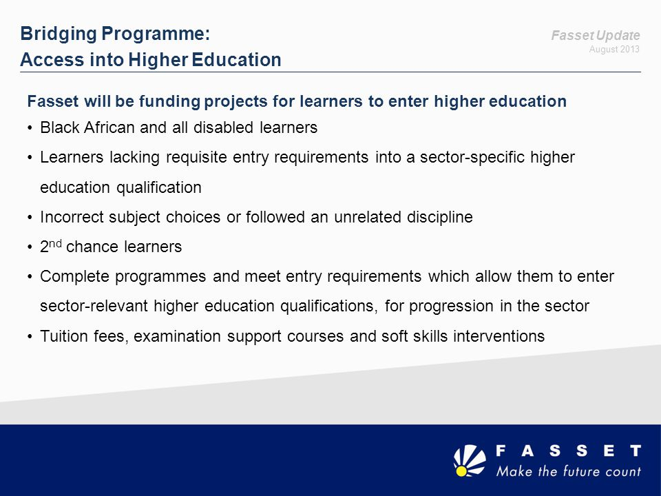 Fasset Update August 2013 Bridging Programme: Access into Higher Education Fasset will be funding projects for learners to enter higher education Black African and all disabled learners Learners lacking requisite entry requirements into a sector-specific higher education qualification Incorrect subject choices or followed an unrelated discipline 2 nd chance learners Complete programmes and meet entry requirements which allow them to enter sector-relevant higher education qualifications, for progression in the sector Tuition fees, examination support courses and soft skills interventions