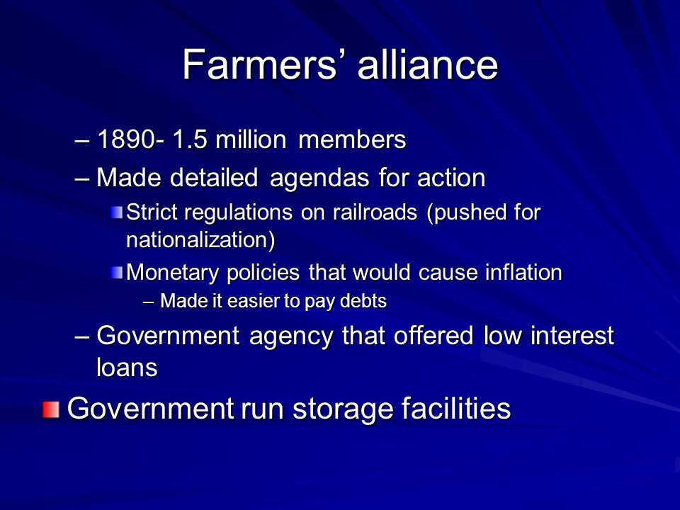 Farmers alliance –1890- 1.5 million members –Made detailed agendas for action Strict regulations on railroads (pushed for nationalization) Monetary po