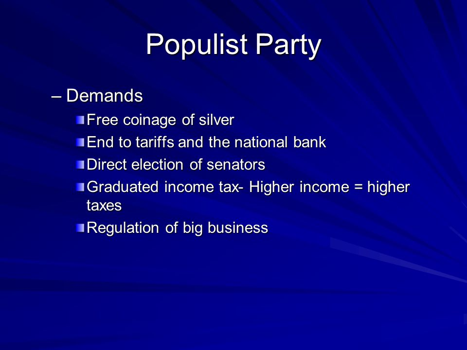 Populist Party –Demands Free coinage of silver End to tariffs and the national bank Direct election of senators Graduated income tax- Higher income =