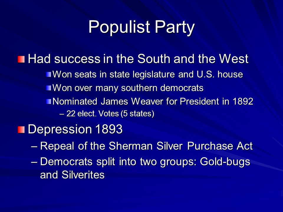 Populist Party Had success in the South and the West Won seats in state legislature and U.S. house Won over many southern democrats Nominated James We