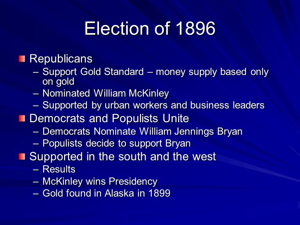 Election of 1896 Republicans –Support Gold Standard – money supply based only on gold –Nominated William McKinley –Supported by urban workers and busi