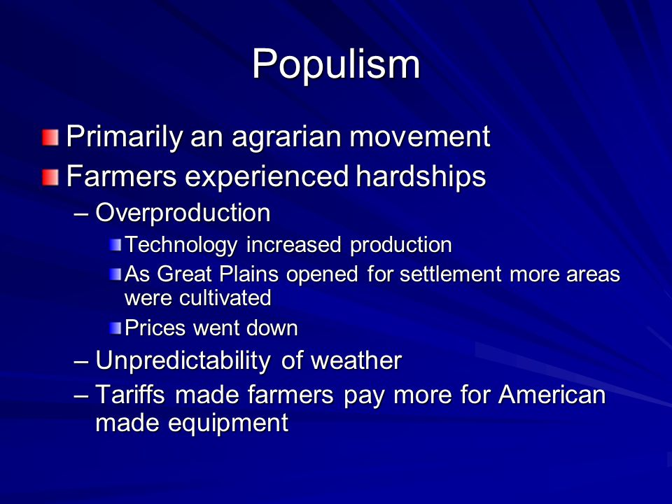 Populism Primarily an agrarian movement Farmers experienced hardships –Overproduction Technology increased production As Great Plains opened for settl