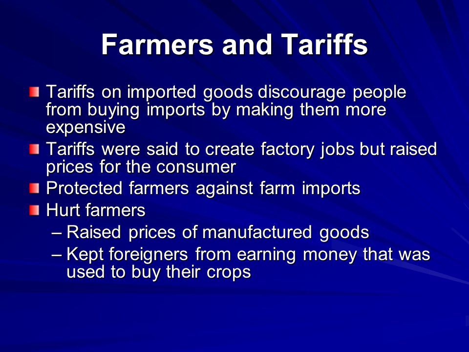 Farmers and Tariffs Tariffs on imported goods discourage people from buying imports by making them more expensive Tariffs were said to create factory