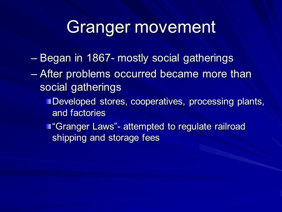 Granger movement –Began in 1867- mostly social gatherings –After problems occurred became more than social gatherings Developed stores, cooperatives,