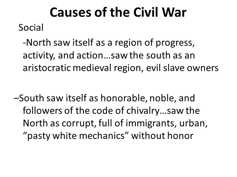 Causes of the Civil War Social -North saw itself as a region of progress, activity, and action…saw the south as an aristocratic medieval region, evil slave owners –South saw itself as honorable, noble, and followers of the code of chivalry…saw the North as corrupt, full of immigrants, urban, pasty white mechanics without honor
