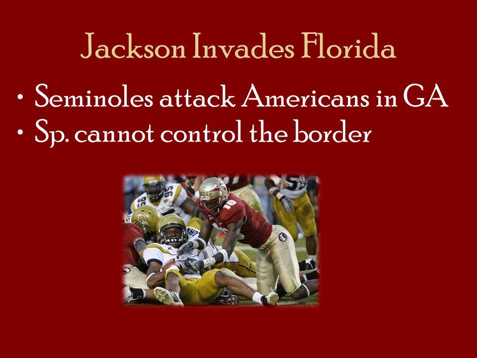 Jackson Invades Florida Seminoles attack Americans in GA Sp. cannot control the border