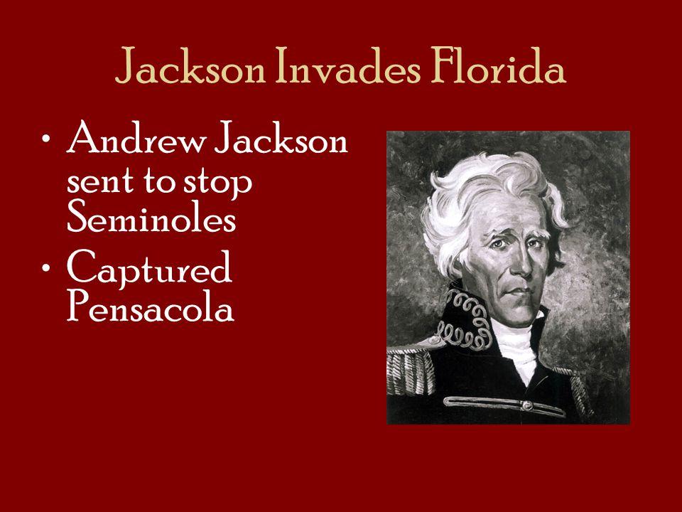 Jackson Invades Florida Andrew Jackson sent to stop Seminoles Captured Pensacola
