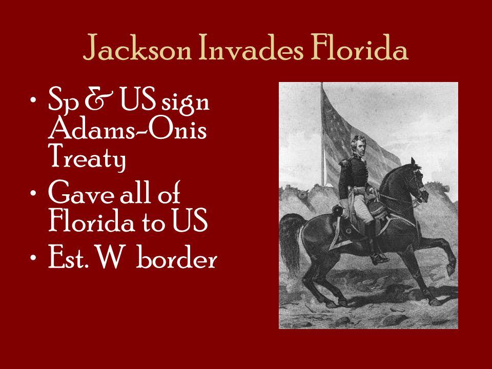 Jackson Invades Florida Sp & US sign Adams-Onis Treaty Gave all of Florida to US Est. W border